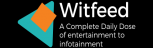 WITFEED™   A COMPLETE DAILYDOSE OF ENTERTAINMENT TO INFOTAINMENT.